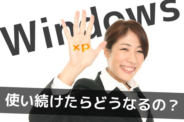 Windows XP 使い続けたらどうなるの?